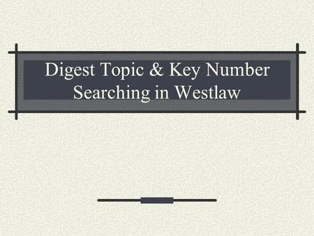 Digest Topic & Key Number Searching in Westlaw. Digest Topic & Key Number Searching Digest topics and key numbers are located in the Digest field – you.