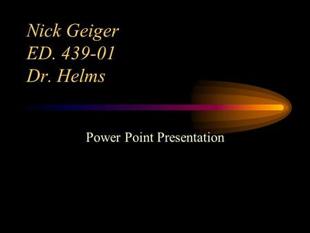 Nick Geiger ED. 439-01 Dr. Helms Power Point Presentation.