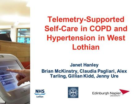 Telemetry-Supported Self-Care in COPD and Hypertension in West Lothian Janet Hanley Brian McKinstry, Claudia Pagliari, Alex Tarling, Gillian Kidd, Jenny.