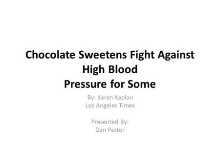 Chocolate Sweetens Fight Against High Blood Pressure for Some By: Karen Kaplan Los Angeles Times Presented By: Dan Pastor.