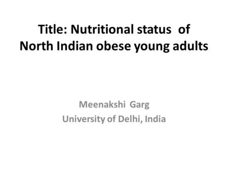 Title: Nutritional status of North Indian obese young adults Meenakshi Garg University of Delhi, India.