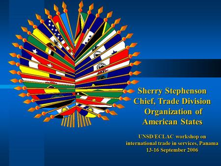 Sherry Stephenson Chief, Trade Division Organization of American States Organization of American States UNSD/ECLAC workshop on international trade in services,