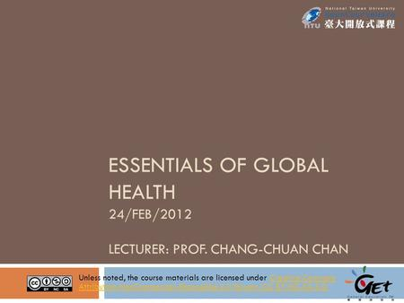 ESSENTIALS OF GLOBAL HEALTH 24/FEB/2012 LECTURER: PROF. CHANG-CHUAN CHAN Unless noted, the course materials are licensed under Creative Commons Attribution-NonCommercial-ShareAlike.