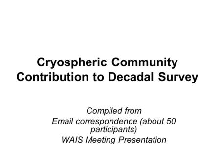 Cryospheric Community Contribution to Decadal Survey Compiled from Email correspondence (about 50 participants) WAIS Meeting Presentation.