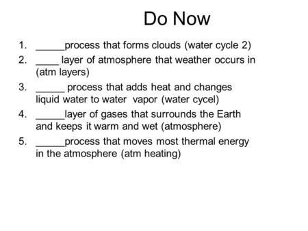 1._____process that forms clouds (water cycle 2) 2.____ layer of atmosphere that weather occurs in (atm layers) 3._____ process that adds heat and changes.
