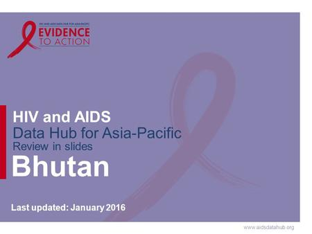 Www.aidsdatahub.org HIV and AIDS Data Hub for Asia-Pacific Review in slides Bhutan Last updated: January 2016.