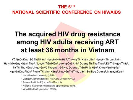THE 6 TH NATIONAL SCIENTIFIC CONFERENCE ON HIV/AIDS The acquired HIV drug resistance among HIV adults receiving ART at least 36 months in Vietnam Vũ Quốc.