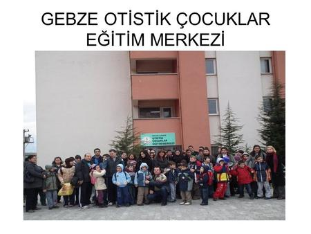 GEBZE OTİSTİK ÇOCUKLAR EĞİTİM MERKEZİ. Our school started education in 2006 There used to be 2 classes, 8 students and 5 Teachers when it first opened.