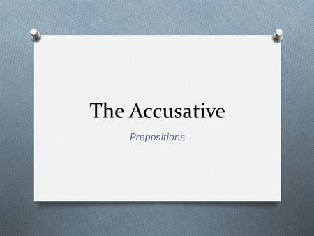 The Accusative Prepositions. What is the Accusative Case? O Used to indicate direct objects in a sentence. O Direct objects receive the action of the.