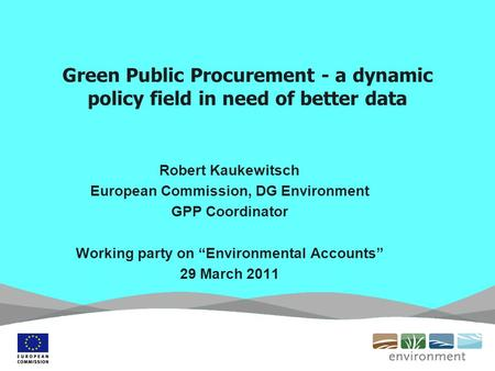 Green Public Procurement - a dynamic policy field in need of better data Robert Kaukewitsch European Commission, DG Environment GPP Coordinator Working.