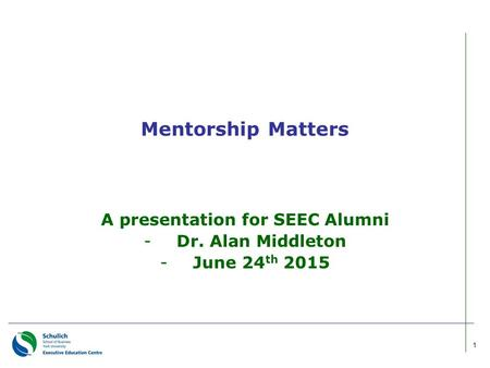 Mentorship Matters A presentation for SEEC Alumni -Dr. Alan Middleton -June 24 th 2015 1.