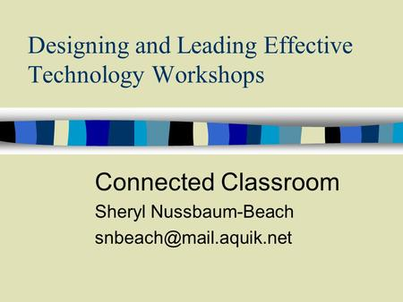 Designing and Leading Effective Technology Workshops Connected Classroom Sheryl Nussbaum-Beach