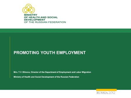 PROMOTING YOUTH EMPLOYMENT Mrs. T.V. Blinova, Director of the Department of Employment and Labor Migration Ministry of Health and Social Development of.