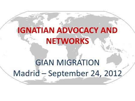 IGNATIAN ADVOCACY AND NETWORKS GIAN MIGRATION Madrid – September 24, 2012.