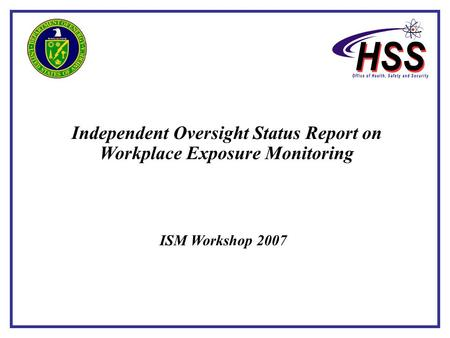 Independent Oversight Status Report on Workplace Exposure Monitoring ISM Workshop 2007.