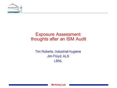 Berkeley Lab Exposure Assessment: thoughts after an ISM Audit Tim Roberts, Industrial Hygiene Jim Floyd, ALS LBNL.
