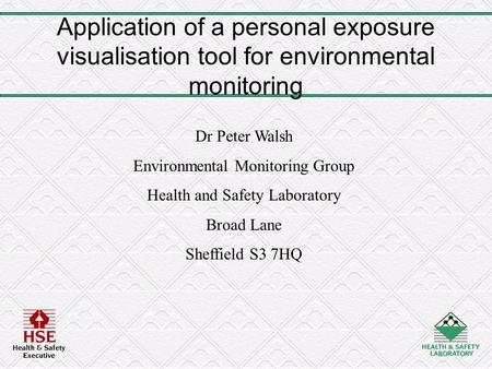 Application of a personal exposure visualisation tool for environmental monitoring Dr Peter Walsh Environmental Monitoring Group Health and Safety Laboratory.