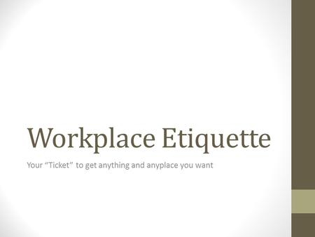 "Workplace Etiquette Your ""Ticket"" to get anything and anyplace you want."
