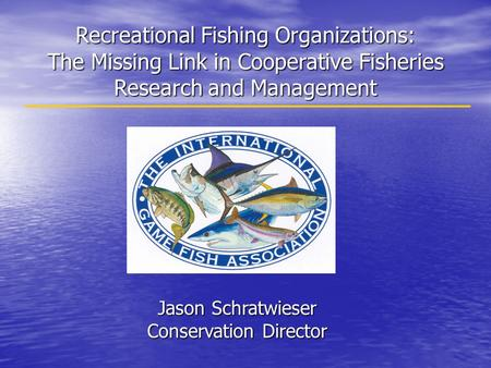 Recreational Fishing Organizations: The Missing Link in Cooperative Fisheries Research and Management Jason Schratwieser Conservation Director.