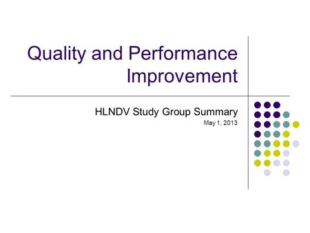 Quality and Performance Improvement HLNDV Study Group Summary May 1, 2013.