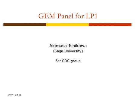 2007 Oct 21 GEM Panel for LP1 Akimasa Ishikawa (Saga University) For CDC group.