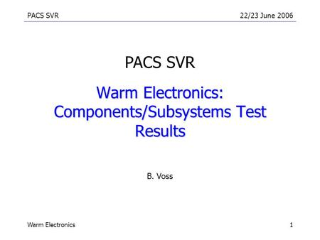PACS SVR22/23 June 2006 Warm Electronics1 Warm Electronics: Components/Subsystems Test Results B. Voss PACS SVR.