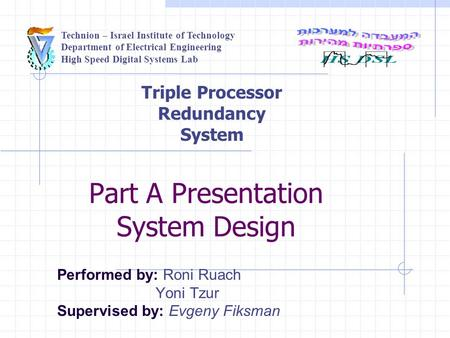 Technion – Israel Institute of Technology Department of Electrical Engineering High Speed Digital Systems Lab Part A Presentation System Design Performed.