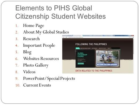 Elements to PIHS Global Citizenship Student Websites 1. Home Page 2. About My Global Studies 3. Research 4. Important People 5. Blog 6. Websites Resources.
