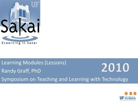 Learning Modules (Lessons) Randy Graff, PhD Symposium on Teaching and Learning with Technology ELearning in Sakai.
