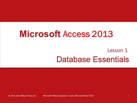 Database EssentialsDatabase Essentials Lesson 1 © 2014, John Wiley & Sons, Inc.Microsoft Official Academic Course, Microsoft Word 20131 Microsoft Access.