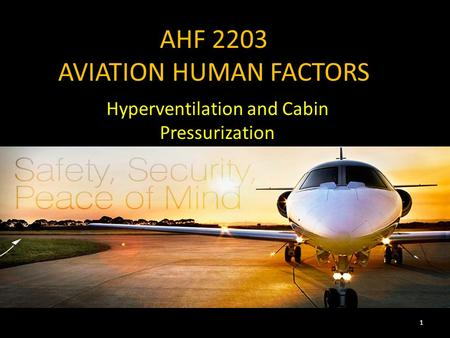AHF 2203 AVIATION HUMAN FACTORS Hyperventilation and Cabin Pressurization 1.