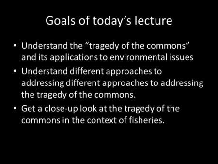 "Goals of today's lecture Understand the ""tragedy of the commons"" and its applications to environmental issues Understand different approaches to addressing."