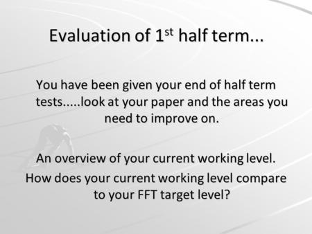 Evaluation of 1 st half term... You have been given your end of half term tests.....look at your paper and the areas you need to improve on. An overview.