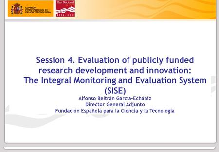 Session 4. Evaluation of publicly funded research development and innovation: The Integral Monitoring and Evaluation System (SISE) Alfonso Beltrán García-Echániz.