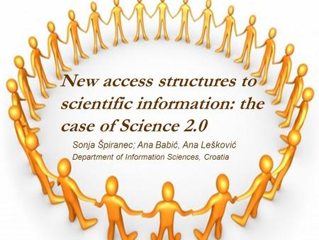 New access structures to scientific information: the case of Science 2.0 Sonja Špiranec; Ana Babić, Ana Lešković Department of Information Sciences, Croatia.