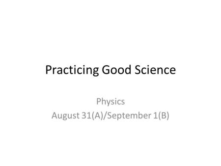 Practicing Good Science Physics August 31(A)/September 1(B)