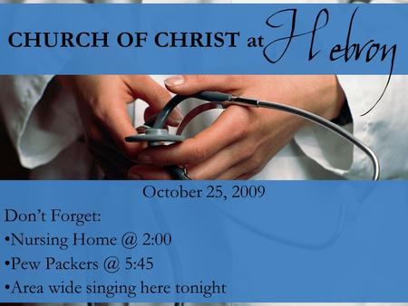 CHURCH OF CHRIST at October 25, 2009 Don't Forget: Nursing 2:00 Pew 5:45 Area wide singing here tonight Hebron.