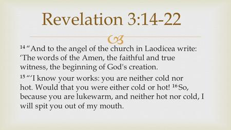 " 14 ""And to the angel of the church in Laodicea write: 'The words of the Amen, the faithful and true witness, the beginning of God's creation. 15 ""'I."