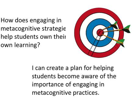 How does engaging in metacognitive strategies help students own their own learning? I can create a plan for helping students become aware of the importance.