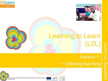 This project has been funded with support from the European Commission. Learning to Learn Learning to Learn (L2L) Lesson 1: Lifelong learning.