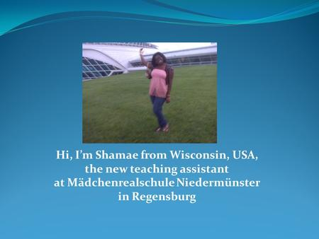 Hi, I'm Shamae from Wisconsin, USA, the new teaching assistant at Mädchenrealschule Niedermünster in Regensburg.