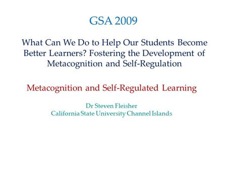 GSA 2009 What Can We Do to Help Our Students Become Better Learners? Fostering the Development of Metacognition and Self-Regulation Metacognition and Self-Regulated.