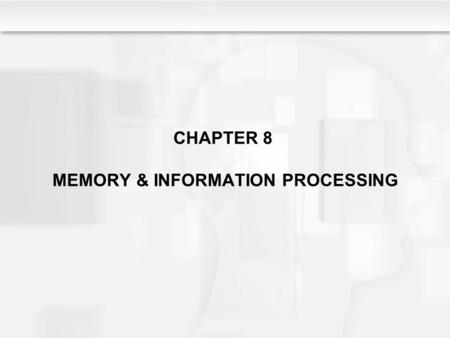 CHAPTER 8 MEMORY & INFORMATION PROCESSING