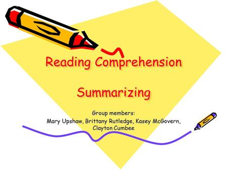 Reading Comprehension Summarizing Group members: Mary Upshaw, Brittany Rutledge, Kasey McGovern, Clayton Cumbee.