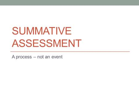 "SUMMATIVE ASSESSMENT A process – not an event. Summative assessment ""Information is used by the teacher to summarize learning at a given point in time."