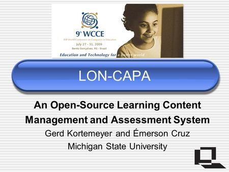 LON-CAPA An Open-Source Learning Content Management and Assessment System Gerd Kortemeyer and Émerson Cruz Michigan State University.