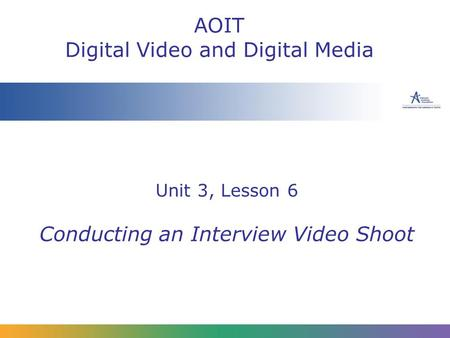 Unit 3, Lesson 6 Conducting an Interview Video Shoot AOIT Digital Video and Digital Media.