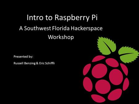 Intro to Raspberry Pi A Southwest Florida Hackerspace Workshop Presented by: Russell Benzing & Eric Schiffli.