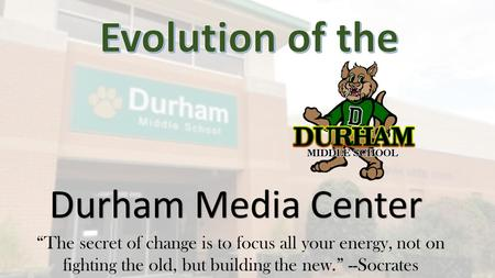 "Durham Media Center ""The secret of change is to focus all your energy, not on fighting the old, but building the new."" --Socrates."