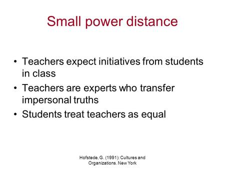 Hofstede, G. (1991): Cultures and Organizations. New York Small power distance Teachers expect initiatives from students in class Teachers are experts.